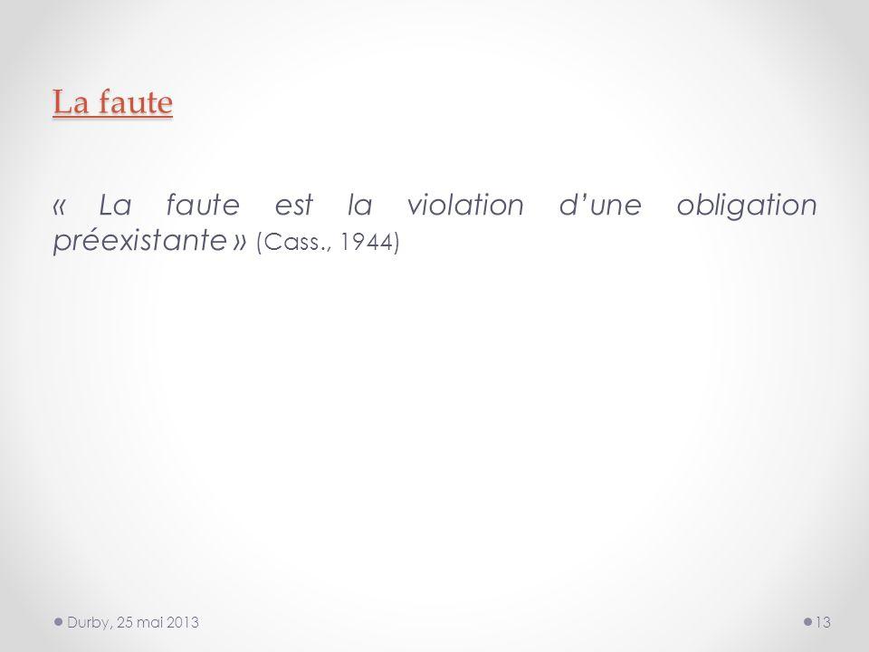 La faute « La faute est la violation dune obligation préexistante » (Cass., 1944) Durby, 25 mai 201313
