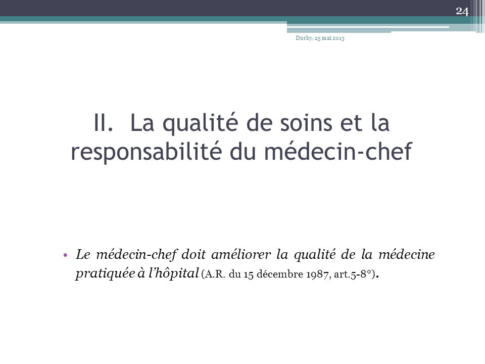 II. La qualité de soins et la responsabilité du médecin-chef Le médecin-chef doit améliorer la qualité de la médecine pratiquée à lhôpital (A.R. du 15