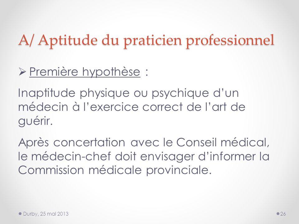 A/ Aptitude du praticien professionnel Première hypothèse : Inaptitude physique ou psychique dun médecin à lexercice correct de lart de guérir.