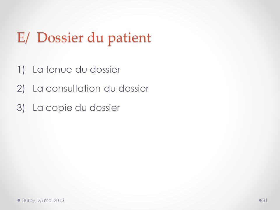 E/ Dossier du patient 1)La tenue du dossier 2)La consultation du dossier 3)La copie du dossier Durby, 25 mai 201331