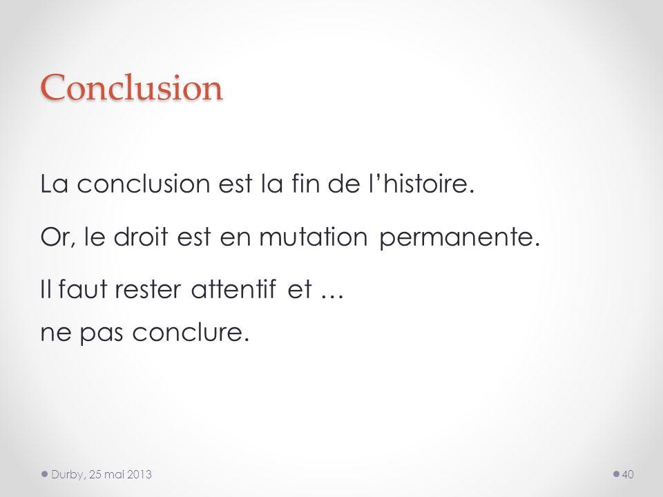 Conclusion La conclusion est la fin de lhistoire. Or, le droit est en mutation permanente.