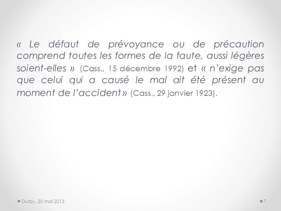 « Le défaut de prévoyance ou de précaution comprend toutes les formes de la faute, aussi légères soient-elles » (Cass., 15 décembre 1992) et « nexige pas que celui qui a causé le mal ait été présent au moment de laccident » (Cass., 29 janvier 1923).