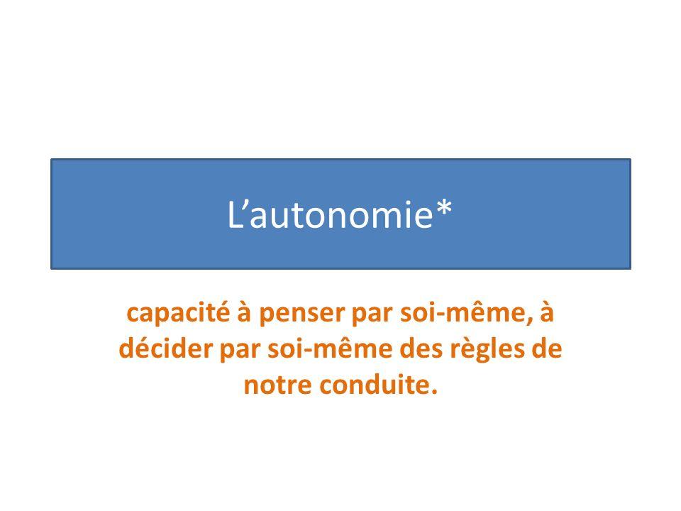 Lautonomie* capacité à penser par soi-même, à décider par soi-même des règles de notre conduite.