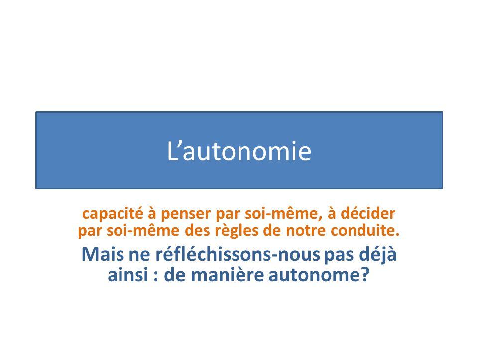 Lautonomie capacité à penser par soi-même, à décider par soi-même des règles de notre conduite.
