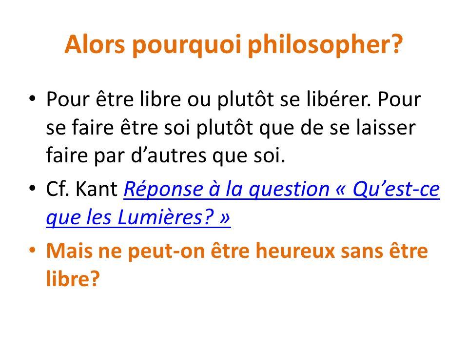 Alors pourquoi philosopher. Pour être libre ou plutôt se libérer.