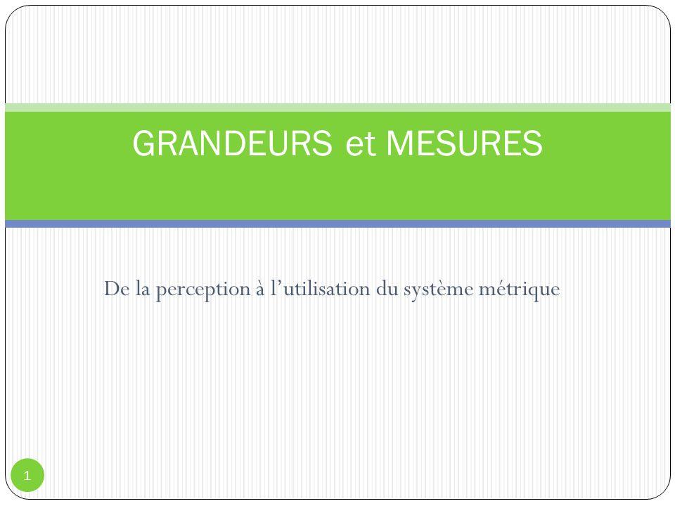 De la perception à lutilisation du système métrique 1 GRANDEURS et MESURES