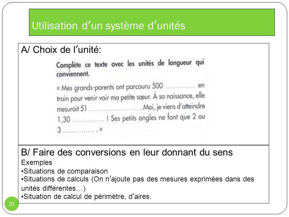 Utilisation dun système dunités 31 B/ Faire des conversions en leur donnant du sens Exemples Situations de comparaison Situations de calculs (On najoute pas des mesures exprimées dans des unités différentes…) Situation de calcul de périmètre, daires.
