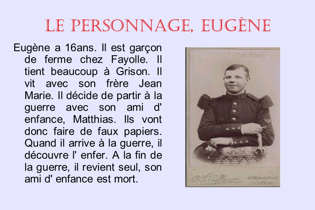 Le personnage, Eugène Eugène a 16ans.Il est garçon de ferme chez Fayolle.
