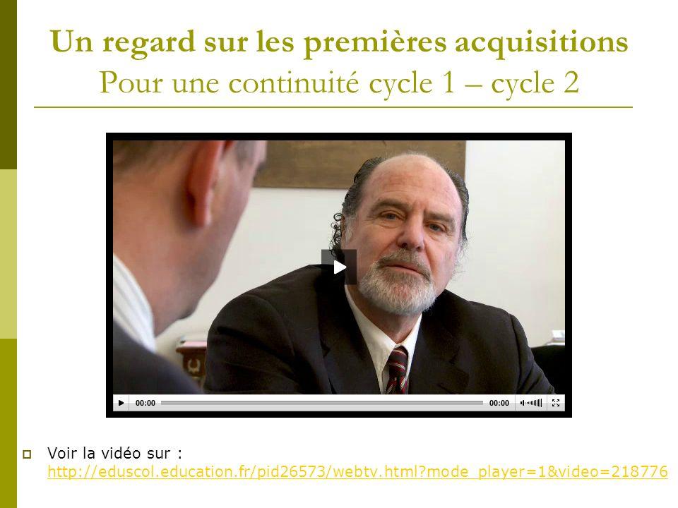 Un regard sur les premières acquisitions Pour une continuité cycle 1 – cycle 2 Voir la vidéo sur : http://eduscol.education.fr/pid26573/webtv.html mode_player=1&video=218776 http://eduscol.education.fr/pid26573/webtv.html mode_player=1&video=218776