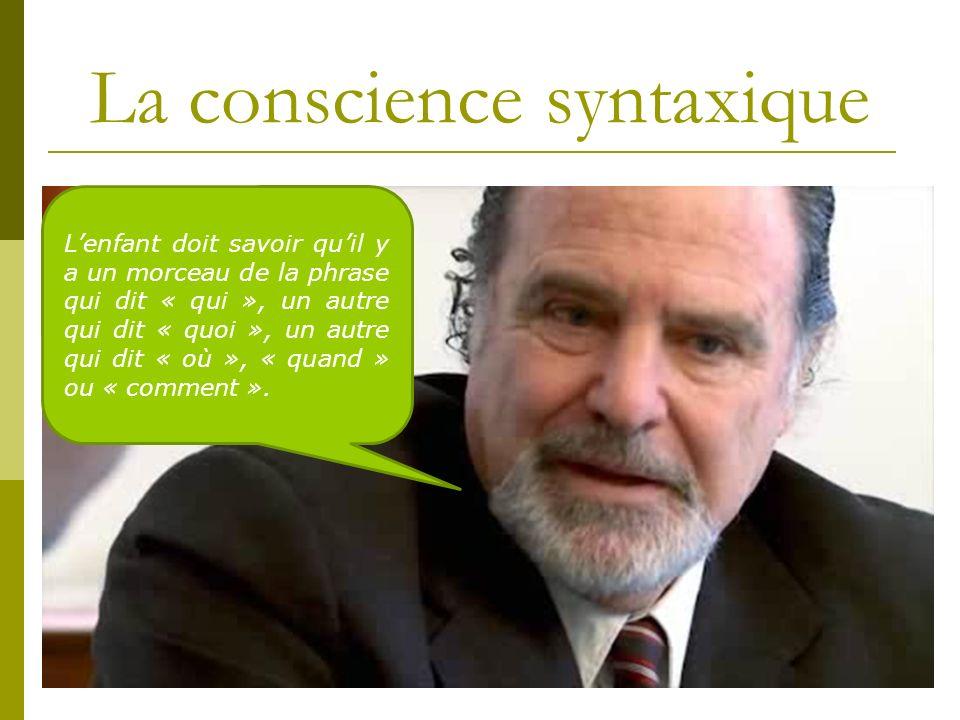 La conscience syntaxique Lenfant doit savoir quil y a un morceau de la phrase qui dit « qui », un autre qui dit « quoi », un autre qui dit « où », « quand » ou « comment ».