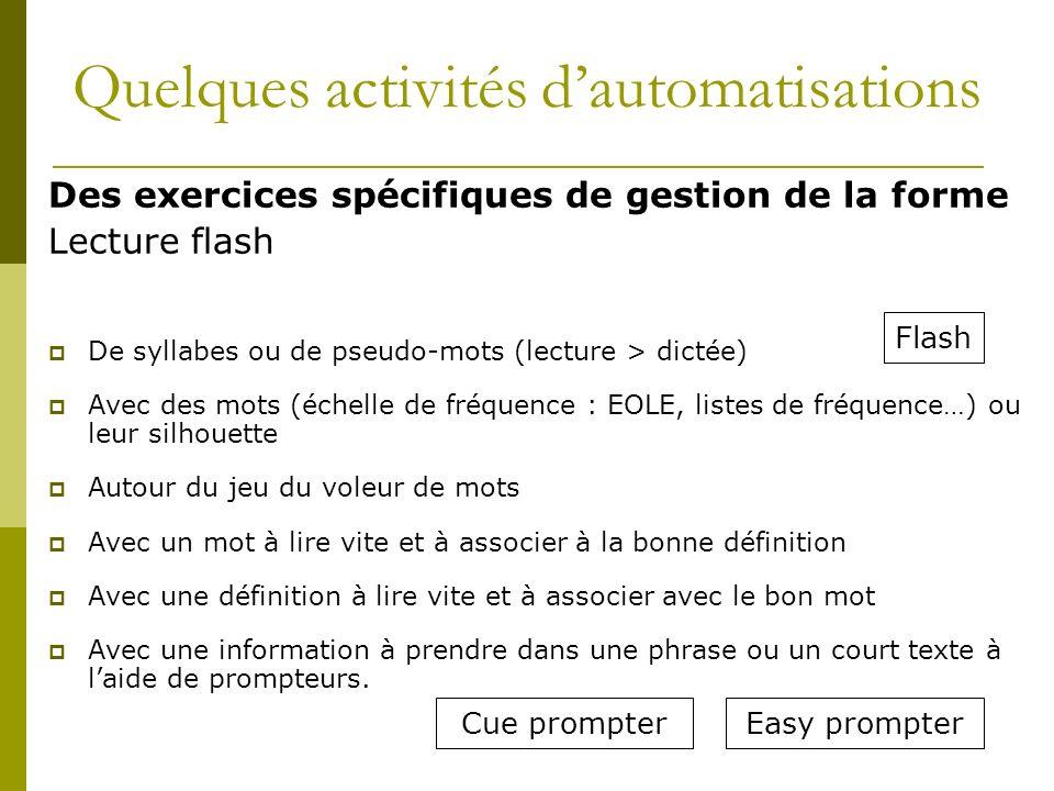 Des exercices spécifiques de gestion de la forme Lecture flash De syllabes ou de pseudo-mots (lecture > dictée) Avec des mots (échelle de fréquence :