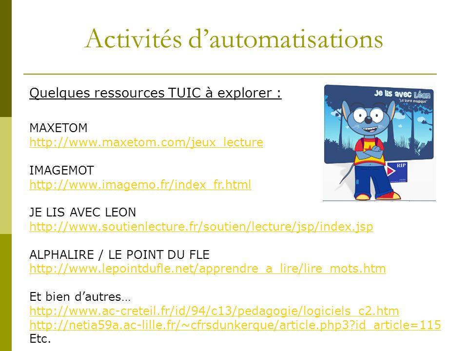 Activités dautomatisations Quelques ressources TUIC à explorer : MAXETOM http://www.maxetom.com/jeux_lecture IMAGEMOT http://www.imagemo.fr/index_fr.html JE LIS AVEC LEON http://www.soutienlecture.fr/soutien/lecture/jsp/index.jsp ALPHALIRE / LE POINT DU FLE http://www.lepointdufle.net/apprendre_a_lire/lire_mots.htm Et bien dautres… http://www.ac-creteil.fr/id/94/c13/pedagogie/logiciels_c2.htm http://netia59a.ac-lille.fr/~cfrsdunkerque/article.php3 id_article=115 Etc.