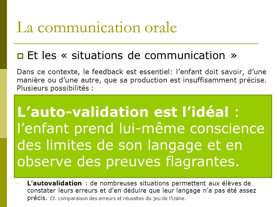 La communication orale Et les « situations de communication » Dans ce contexte, le feedback est essentiel: lenfant doit savoir, dune manière ou dune autre, que sa production est insuffisamment précise.