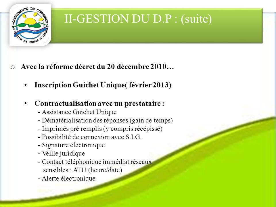 II-GESTION DU D.P : (suite) o Avec la réforme décret du 20 décembre 2010… Inscription Guichet Unique( février 2013) Contractualisation avec un prestataire : - Assistance Guichet Unique - Dématérialisation des réponses (gain de temps) - Imprimés pré remplis (y compris récépissé) - Possibilité de connexion avec S.I.G.