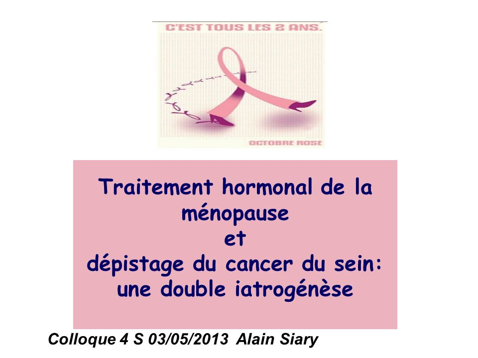 Traitement hormonal de la ménopause et dépistage du cancer du sein: une double iatrogénèse Colloque 4 S 03/05/2013 Alain Siary