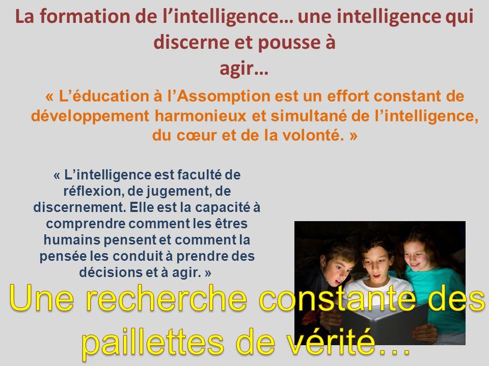 La formation de lintelligence… une intelligence qui discerne et pousse à agir… « Léducation à lAssomption est un effort constant de développement harmonieux et simultané de lintelligence, du cœur et de la volonté.