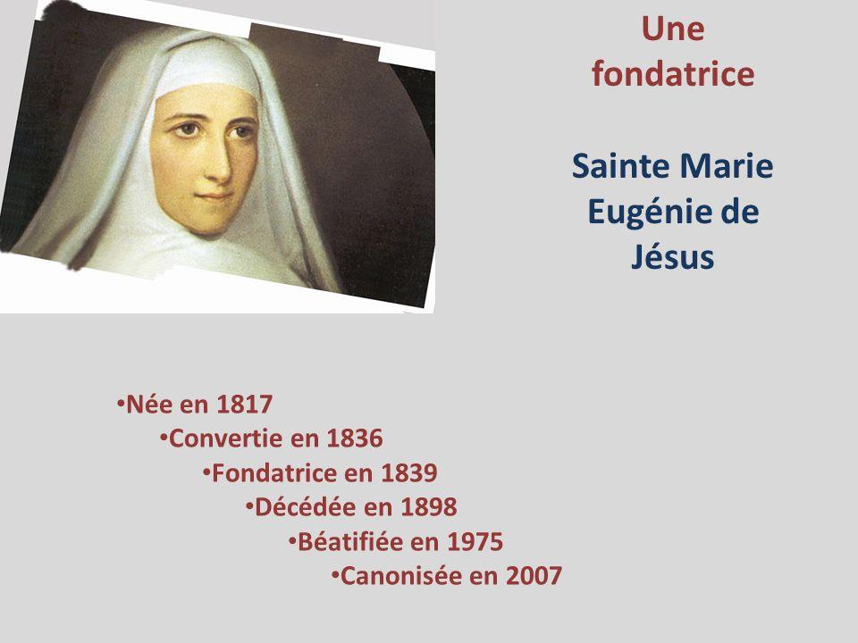 Une fondatrice Sainte Marie Eugénie de Jésus Née en 1817 Convertie en 1836 Fondatrice en 1839 Décédée en 1898 Béatifiée en 1975 Canonisée en 2007