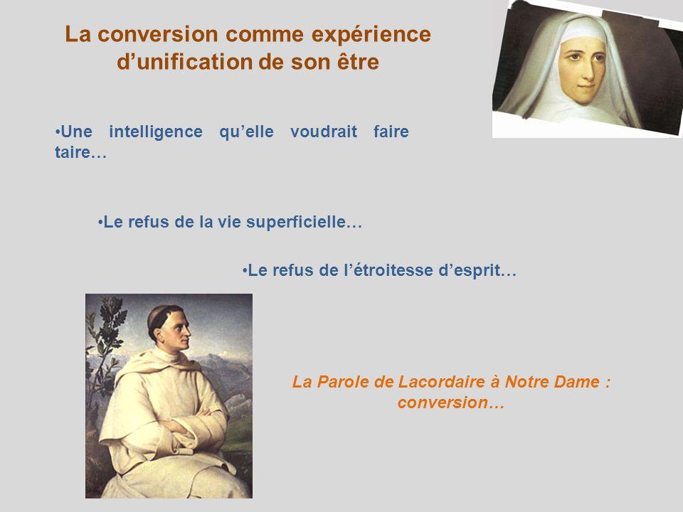 La conversion comme expérience dunification de son être Une intelligence quelle voudrait faire taire… Le refus de la vie superficielle… Le refus de létroitesse desprit… La Parole de Lacordaire à Notre Dame : conversion…