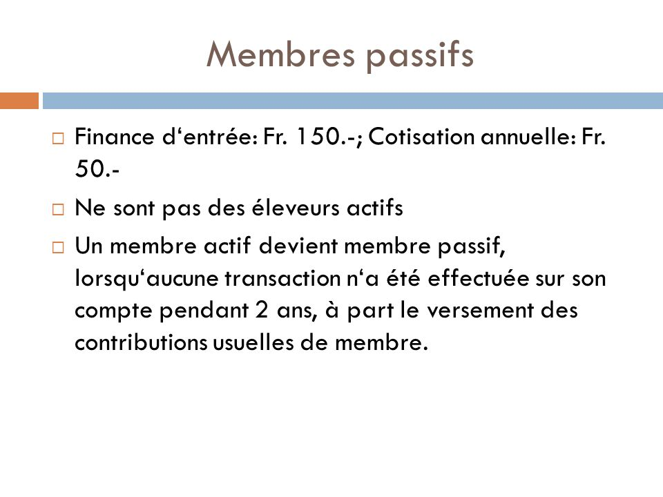 Membres passifs Finance dentrée: Fr. 150.-; Cotisation annuelle: Fr. 50.- Ne sont pas des éleveurs actifs Un membre actif devient membre passif, lorsq