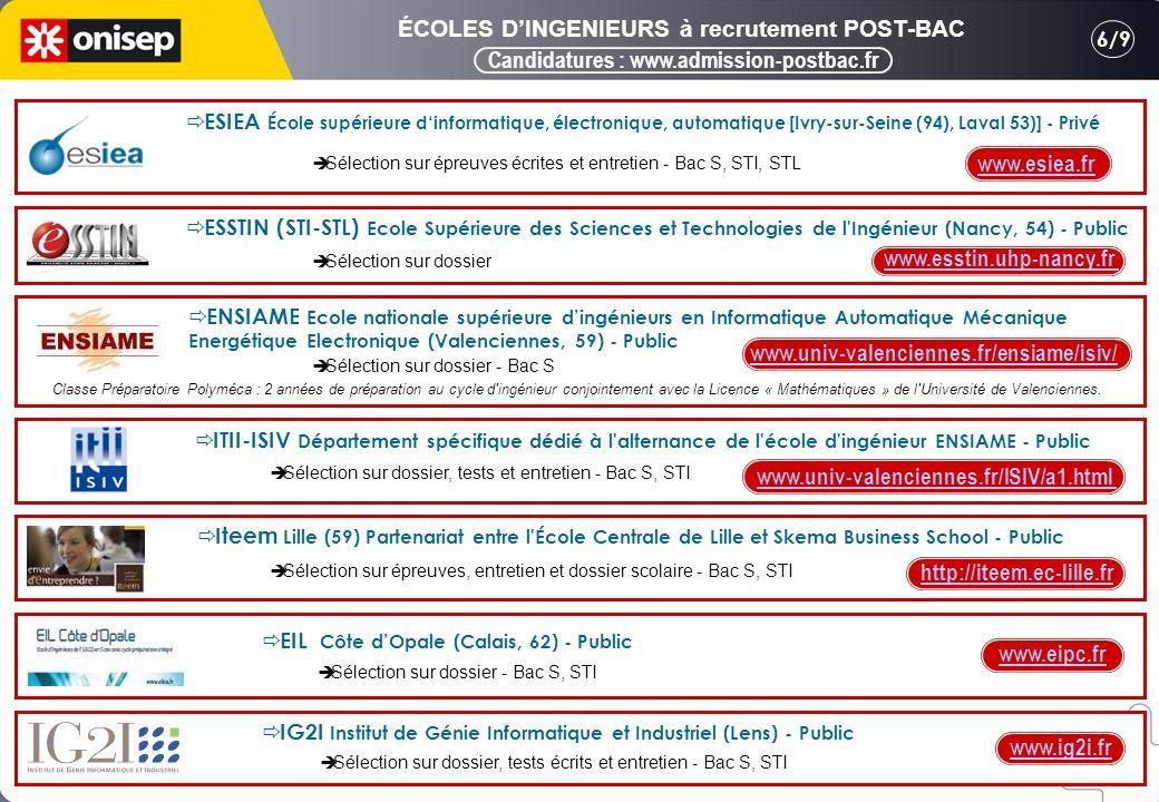 Candidatures : www.admission-postbac.fr 6/9 ÉCOLES DINGENIEURS à recrutement POST-BAC www.esiea.fr ESIEA École supérieure dinformatique, électronique, automatique [Ivry-sur-Seine (94), Laval 53)] - Privé Sélection sur épreuves écrites et entretien - Bac S, STI, STL ESSTIN (STI-STL) Ecole Supérieure des Sciences et Technologies de l Ingénieur (Nancy, 54) - Public www.esstin.uhp-nancy.fr Sélection sur dossier ENSIAME Ecole nationale supérieure dingénieurs en Informatique Automatique Mécanique Energétique Electronique (Valenciennes, 59) - Public ITII-ISIV Département spécifique dédié à l alternance de l école d ingénieur ENSIAME - Public www.univ-valenciennes.fr/ISIV/a1.html Iteem Lille (59) Partenariat entre l École Centrale de Lille et Skema Business School - Public http://iteem.ec-lille.fr Sélection sur dossier - Bac S Classe Préparatoire Polyméca : 2 années de préparation au cycle d ingénieur conjointement avec la Licence « Mathématiques » de l Université de Valenciennes.