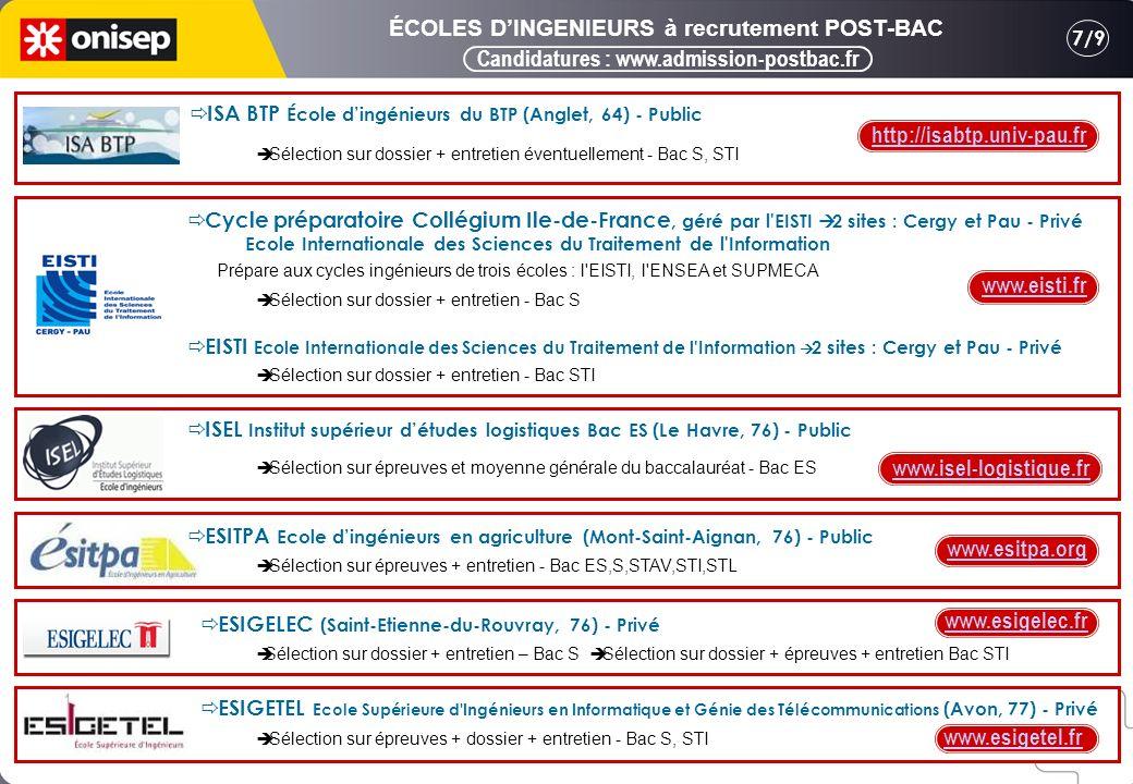 Candidatures : www.admission-postbac.fr 7/9 ÉCOLES DINGENIEURS à recrutement POST-BAC ISA BTP École dingénieurs du BTP (Anglet, 64) - Public Sélection sur dossier + entretien éventuellement - Bac S, STI Cycle préparatoire Collégium Ile-de-France, géré par l EISTI 2 sites : Cergy et Pau - Privé Ecole Internationale des Sciences du Traitement de l Information Prépare aux cycles ingénieurs de trois écoles : l EISTI, l ENSEA et SUPMECA Sélection sur dossier + entretien - Bac S EISTI Ecole Internationale des Sciences du Traitement de l Information 2 sites : Cergy et Pau - Privé Sélection sur dossier + entretien - Bac STI ISEL Institut supérieur détudes logistiques Bac ES (Le Havre, 76) - Public Sélection sur épreuves et moyenne générale du baccalauréat - Bac ES ESITPA Ecole dingénieurs en agriculture (Mont-Saint-Aignan, 76) - Public Sélection sur épreuves + entretien - Bac ES,S,STAV,STI,STL Sélection sur dossier + entretien – Bac S Sélection sur dossier + épreuves + entretien Bac STI ESIGELEC (Saint-Etienne-du-Rouvray, 76) - Privé ESIGETEL Ecole Supérieure d Ingénieurs en Informatique et Génie des Télécommunications (Avon, 77) - Privé Sélection sur épreuves + dossier + entretien - Bac S, STI http://isabtp.univ-pau.fr www.eisti.fr www.isel-logistique.fr www.esitpa.org www.esigetel.fr www.esigelec.fr