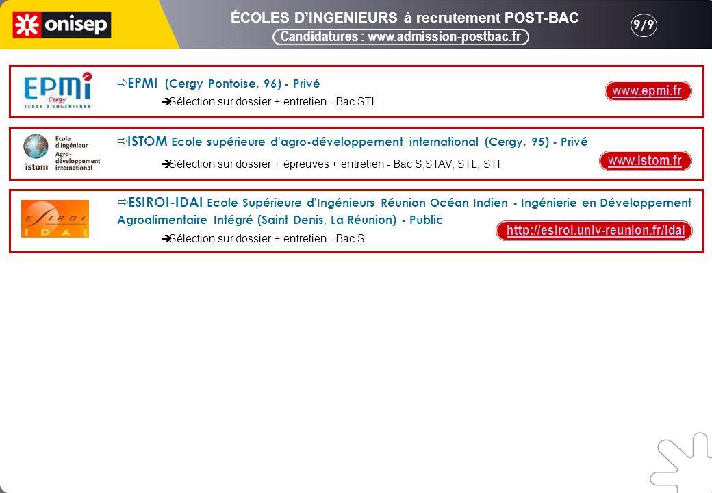 9/9 Candidatures : www.admission-postbac.fr ÉCOLES DINGENIEURS à recrutement POST-BAC ESIROI-IDAI Ecole Supérieure d Ingénieurs Réunion Océan Indien - Ingénierie en Développement Agroalimentaire Intégré (Saint Denis, La Réunion) - Public http://esiroi.univ-reunion.fr/idai Sélection sur dossier + entretien - Bac S www.epmi.fr EPMI (Cergy Pontoise, 96) - Privé Sélection sur dossier + entretien - Bac STI www.istom.fr ISTOM Ecole supérieure d agro-développement international (Cergy, 95) - Privé Sélection sur dossier + épreuves + entretien - Bac S,STAV, STL, STI
