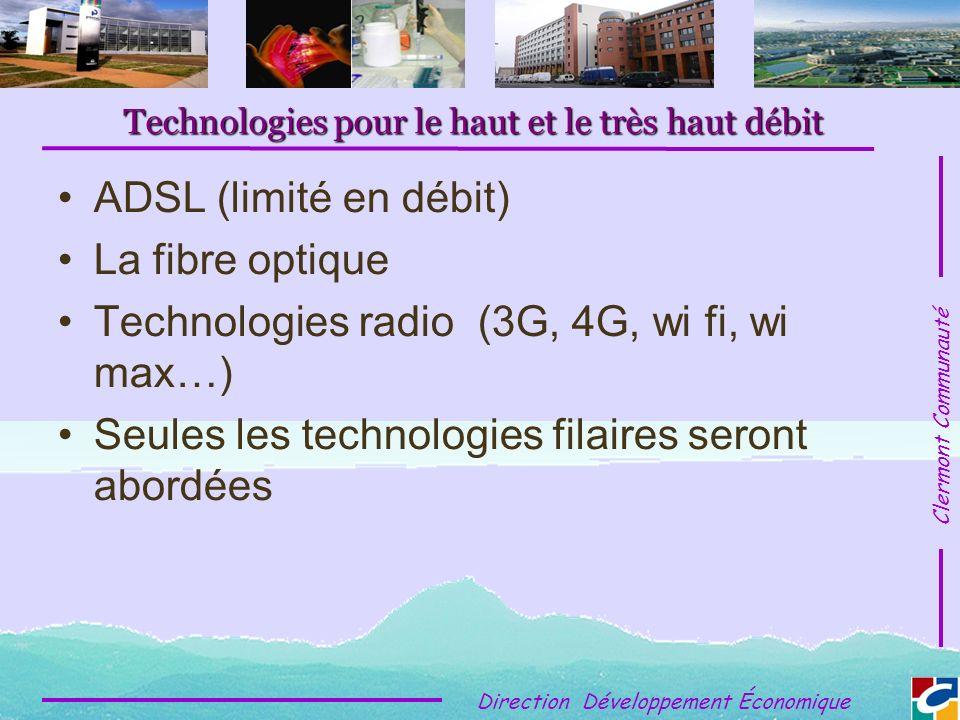 Clermont Communauté Direction Développement Économique Technologies pour le haut et le très haut débit ADSL (limité en débit) La fibre optique Technologies radio (3G, 4G, wi fi, wi max…) Seules les technologies filaires seront abordées