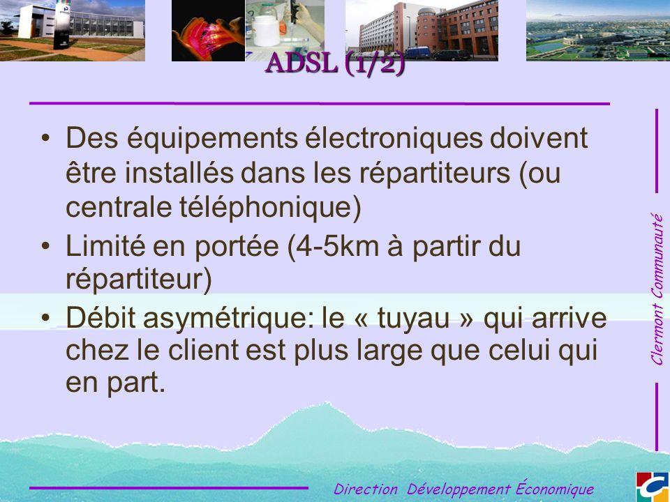 Clermont Communauté Direction Développement Économique ADSL (1/2) Des équipements électroniques doivent être installés dans les répartiteurs (ou centrale téléphonique) Limité en portée (4-5km à partir du répartiteur) Débit asymétrique: le « tuyau » qui arrive chez le client est plus large que celui qui en part.