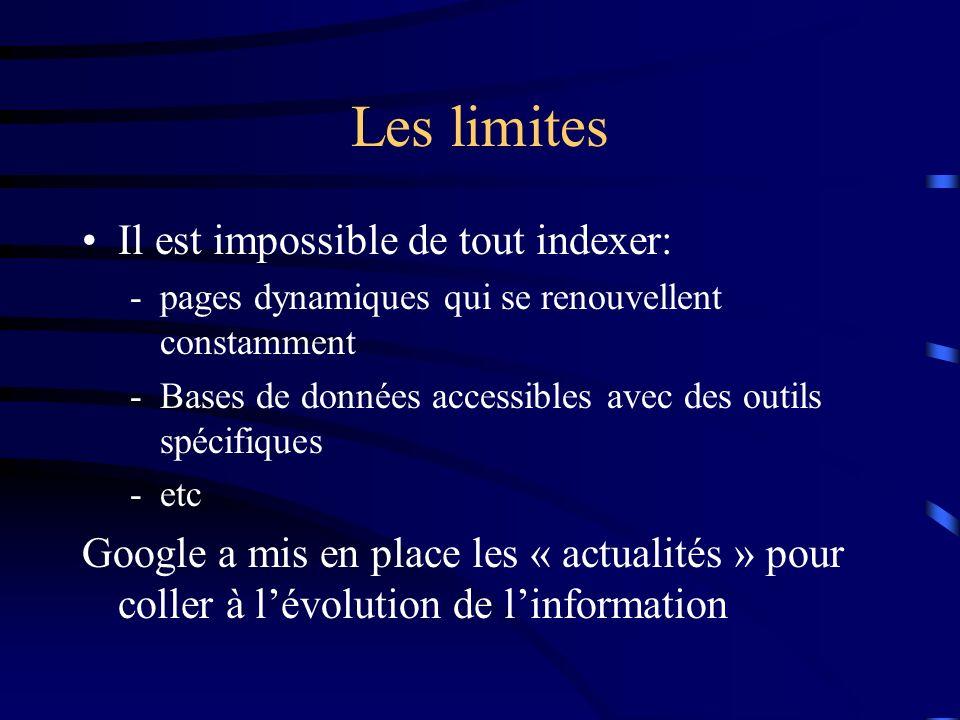 Les limites Il est impossible de tout indexer: -pages dynamiques qui se renouvellent constamment -Bases de données accessibles avec des outils spécifiques -etc Google a mis en place les « actualités » pour coller à lévolution de linformation