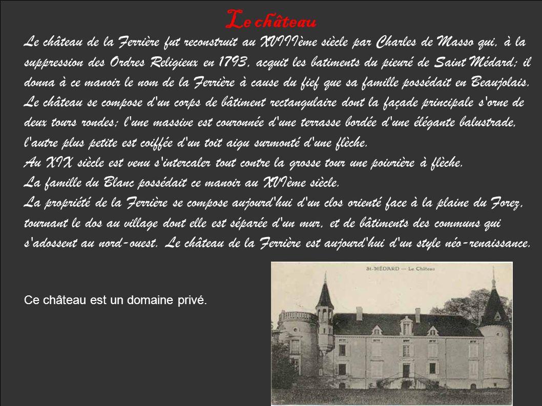 Le château Le château de la Ferrière fut reconstruit au XVIIIème siècle par Charles de Masso qui, à la suppression des Ordres Religieux en 1793, acquit les batiments du pieuré de Saint Médard; il donna à ce manoir le nom de la Ferrière à cause du fief que sa famille possédait en Beaujolais.