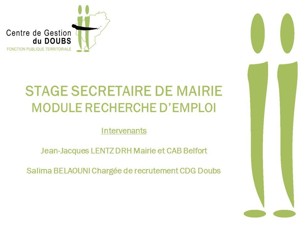 STAGE SECRETAIRE DE MAIRIE MODULE RECHERCHE DEMPLOI Intervenants Jean-Jacques LENTZ DRH Mairie et CAB Belfort Salima BELAOUNI Chargée de recrutement CDG Doubs