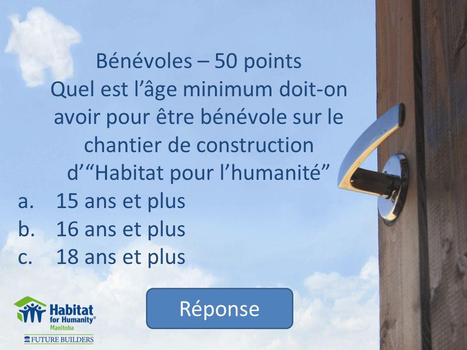 Bénévoles – 50 points Quel est lâge minimum doit-on avoir pour être bénévole sur le chantier de construction dHabitat pour lhumanité a.15 ans et plus b.16 ans et plus c.18 ans et plus Réponse