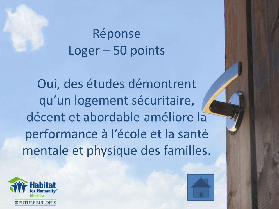 Réponse Loger – 50 points Oui, des études démontrent quun logement sécuritaire, décent et abordable améliore la performance à lécole et la santé mentale et physique des familles.