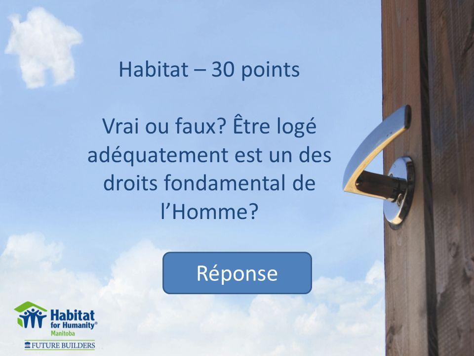 Habitat – 30 points Vrai ou faux. Être logé adéquatement est un des droits fondamental de lHomme.