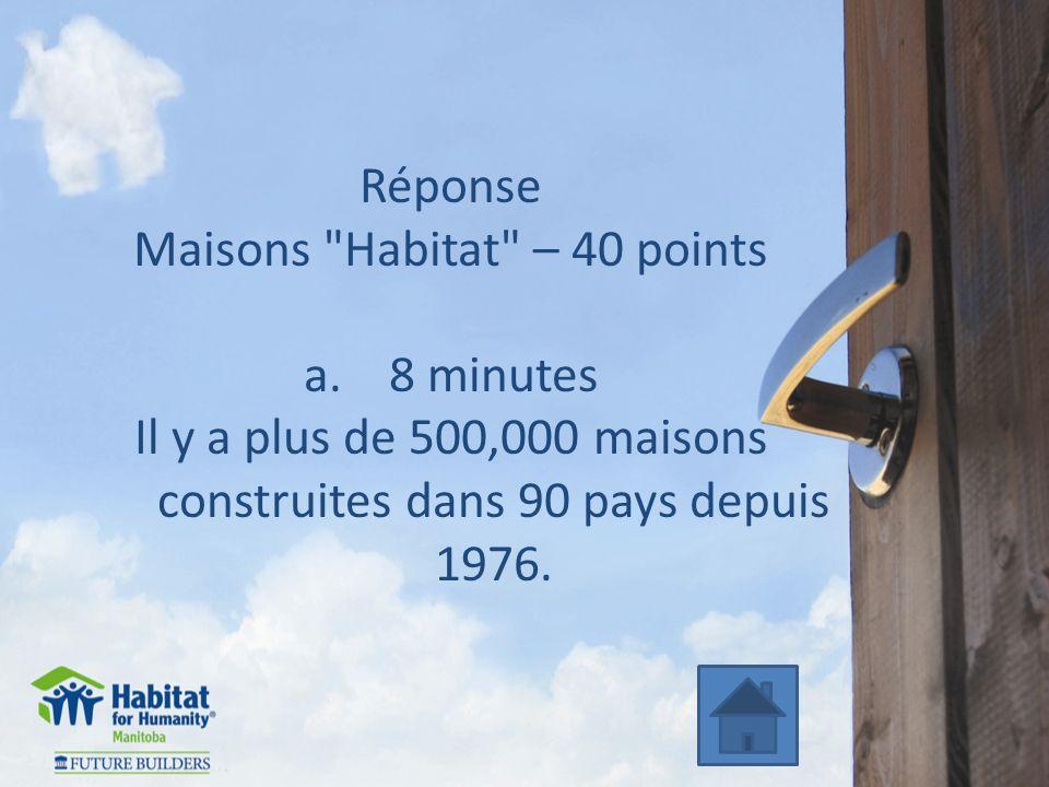 Réponse Maisons Habitat – 40 points a.8 minutes Il y a plus de 500,000 maisons construites dans 90 pays depuis 1976.