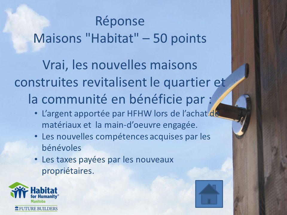 Réponse Maisons Habitat – 50 points Vrai, les nouvelles maisons construites revitalisent le quartier et la communité en bénéficie par : Largent apportée par HFHW lors de lachat de matériaux et la main-doeuvre engagée.