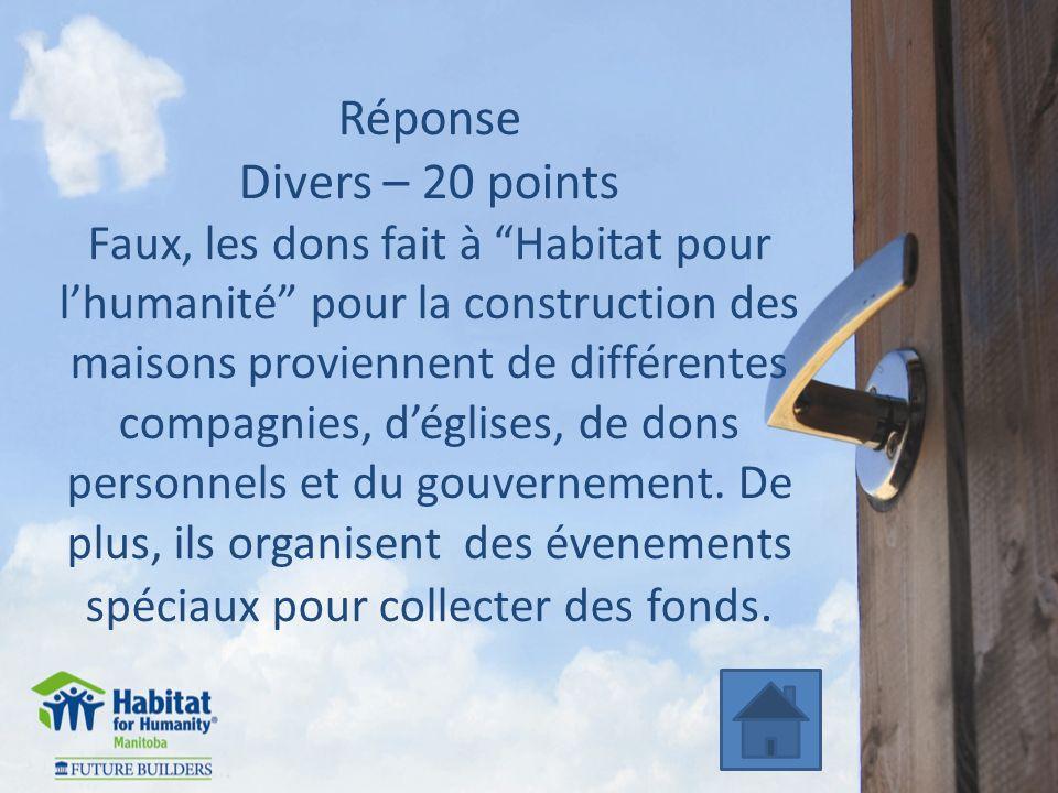 Réponse Divers – 20 points Faux, les dons fait à Habitat pour lhumanité pour la construction des maisons proviennent de différentes compagnies, déglises, de dons personnels et du gouvernement.
