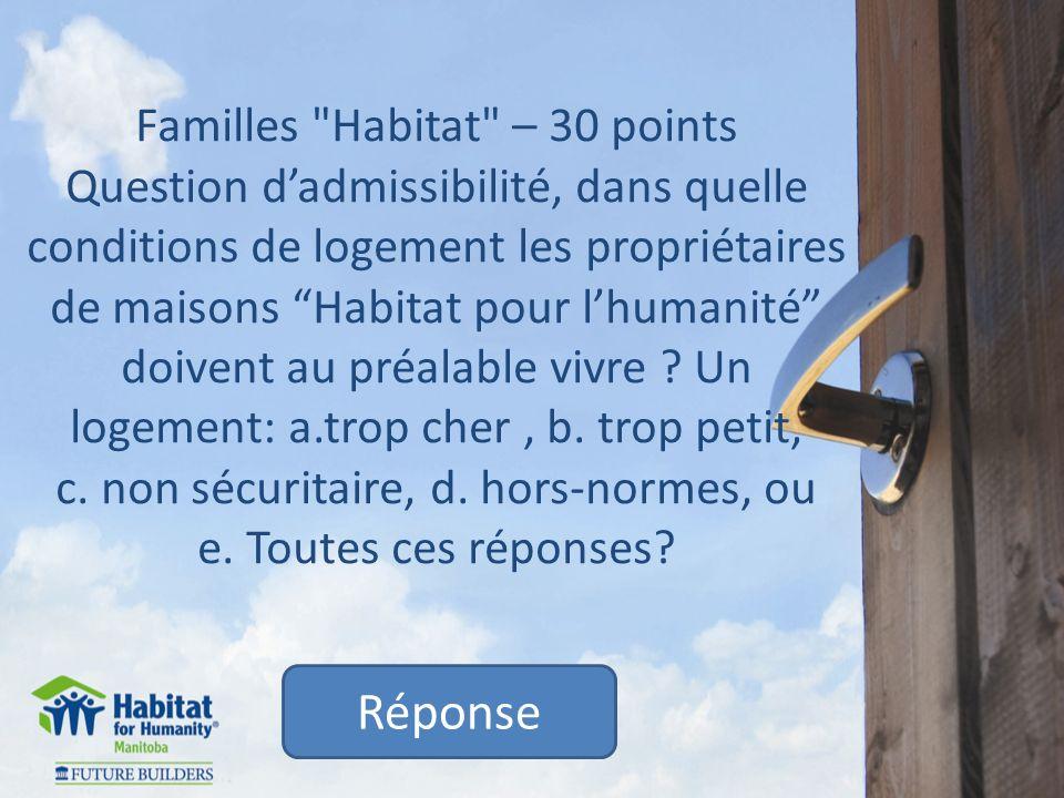 Familles Habitat – 30 points Question dadmissibilité, dans quelle conditions de logement les propriétaires de maisons Habitat pour lhumanité doivent au préalable vivre .