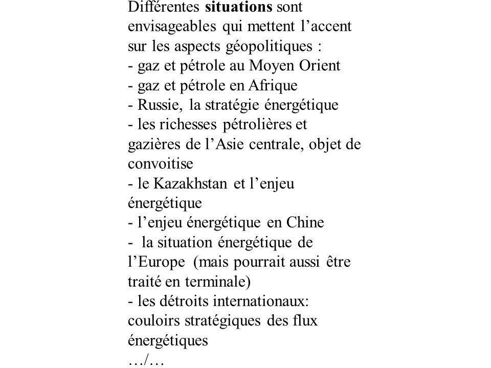 Différentes situations sont envisageables qui mettent laccent sur les aspects géopolitiques : - gaz et pétrole au Moyen Orient - gaz et pétrole en Afrique - Russie, la stratégie énergétique - les richesses pétrolières et gazières de lAsie centrale, objet de convoitise - le Kazakhstan et lenjeu énergétique - lenjeu énergétique en Chine - la situation énergétique de lEurope (mais pourrait aussi être traité en terminale) - les détroits internationaux: couloirs stratégiques des flux énergétiques …/…