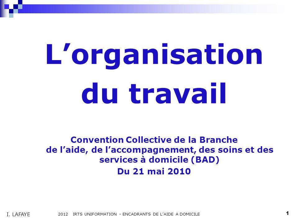 Lorganisation du travail Convention Collective de la Branche de laide, de laccompagnement, des soins et des services à domicile (BAD) Du 21 mai 2010 2012 IRTS UNIFORMATION - ENCADRANTS DE LAIDE A DOMICILE 1 I.