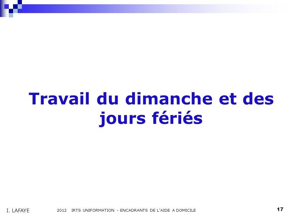 Travail du dimanche et des jours fériés 2012 IRTS UNIFORMATION - ENCADRANTS DE LAIDE A DOMICILE 17 I.