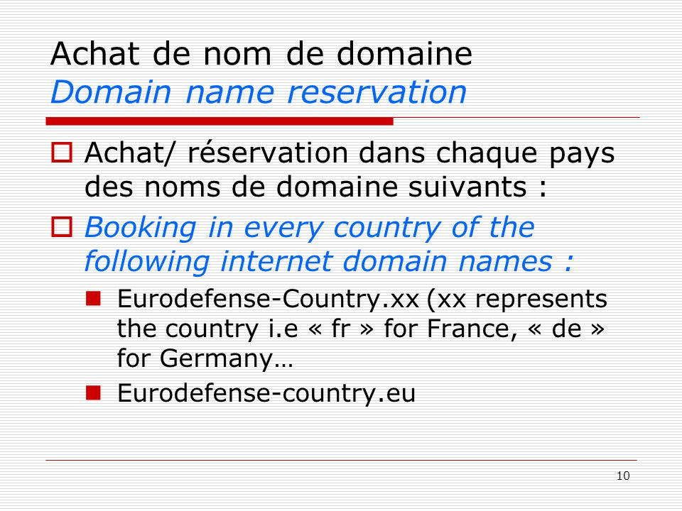 10 Achat de nom de domaine Domain name reservation Achat/ réservation dans chaque pays des noms de domaine suivants : Booking in every country of the following internet domain names : Eurodefense-Country.xx (xx represents the country i.e « fr » for France, « de » for Germany… Eurodefense-country.eu