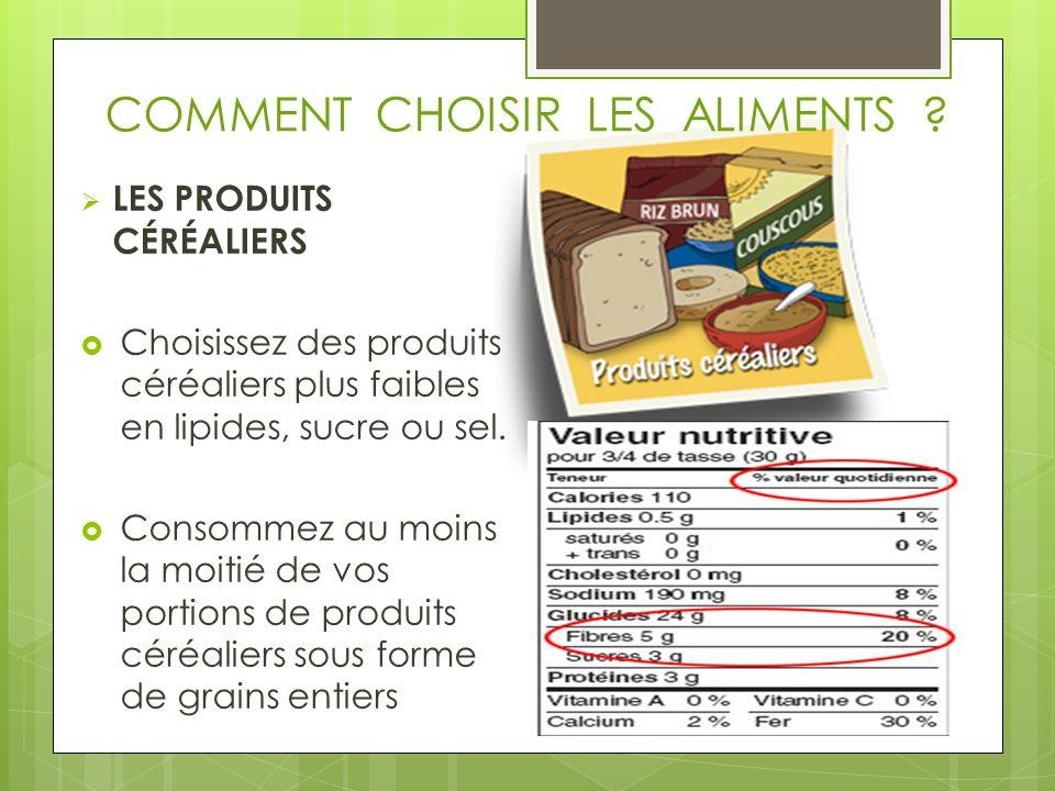 COMMENT CHOISIR LES ALIMENTS ? LES PRODUITS CÉRÉALIERS Choisissez des produits céréaliers plus faibles en lipides, sucre ou sel. Consommez au moins la