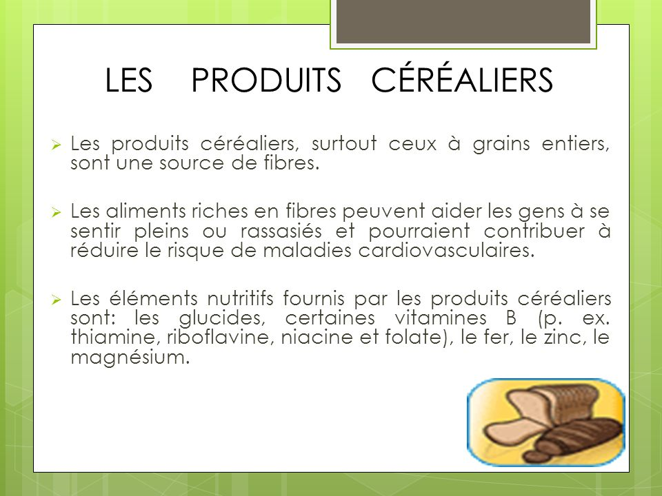 LES PRODUITS CÉRÉALIERS Les produits céréaliers, surtout ceux à grains entiers, sont une source de fibres. Les aliments riches en fibres peuvent aider