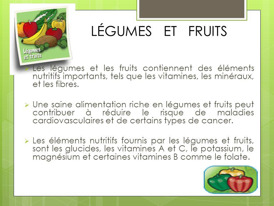 LÉGUMES ET FRUITS Les légumes et les fruits contiennent des éléments nutritifs importants, tels que les vitamines, les minéraux, et les fibres. Une sa