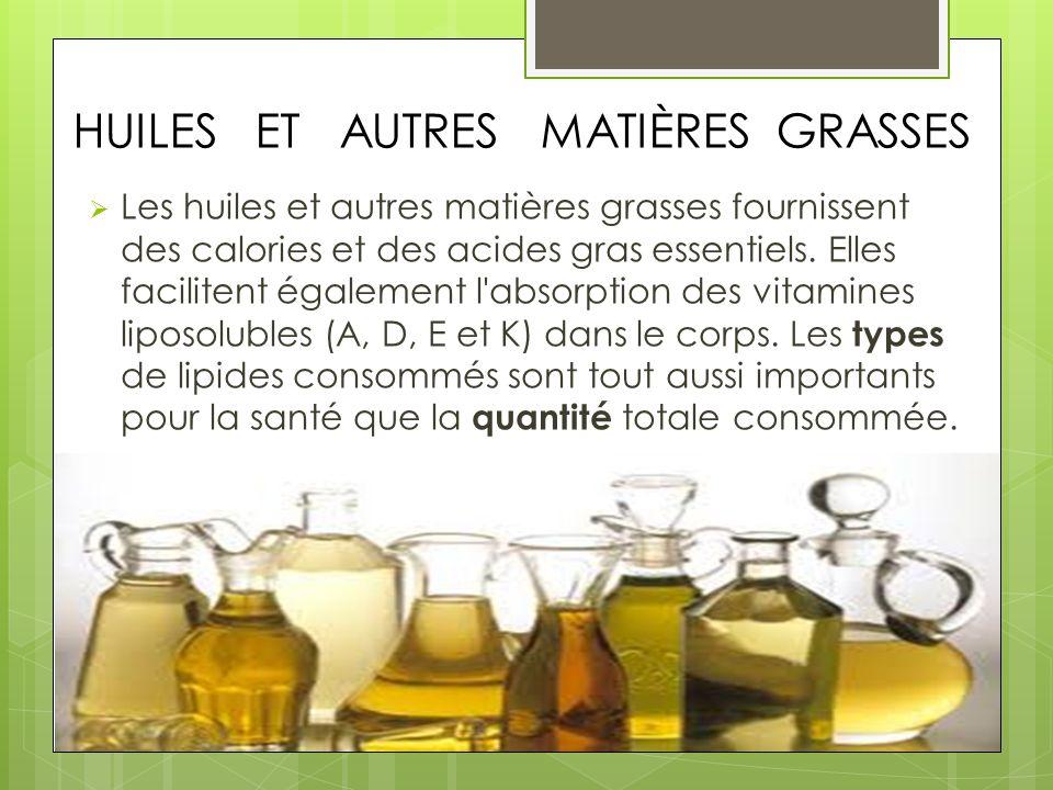 HUILES ET AUTRES MATIÈRES GRASSES Les huiles et autres matières grasses fournissent des calories et des acides gras essentiels. Elles facilitent égale