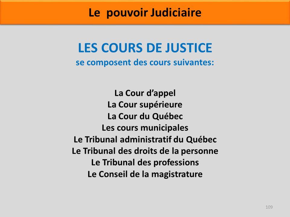 LES COURS DE JUSTICE se composent des cours suivantes: La Cour dappel La Cour supérieure La Cour du Québec Les cours municipales Le Tribunal administr