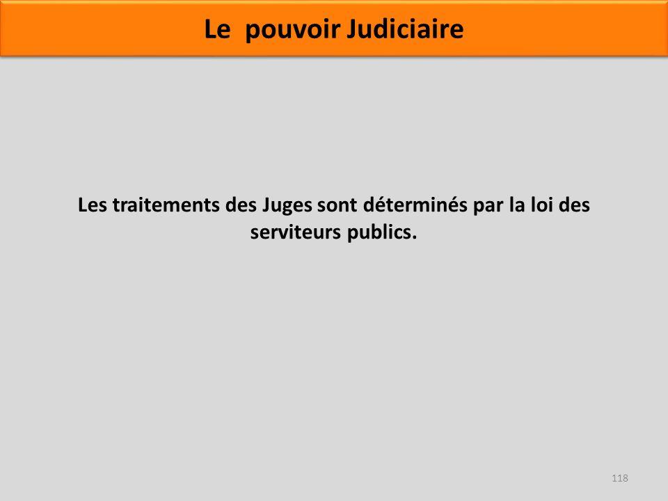 Les traitements des Juges sont déterminés par la loi des serviteurs publics. 118 Le pouvoir Judiciaire
