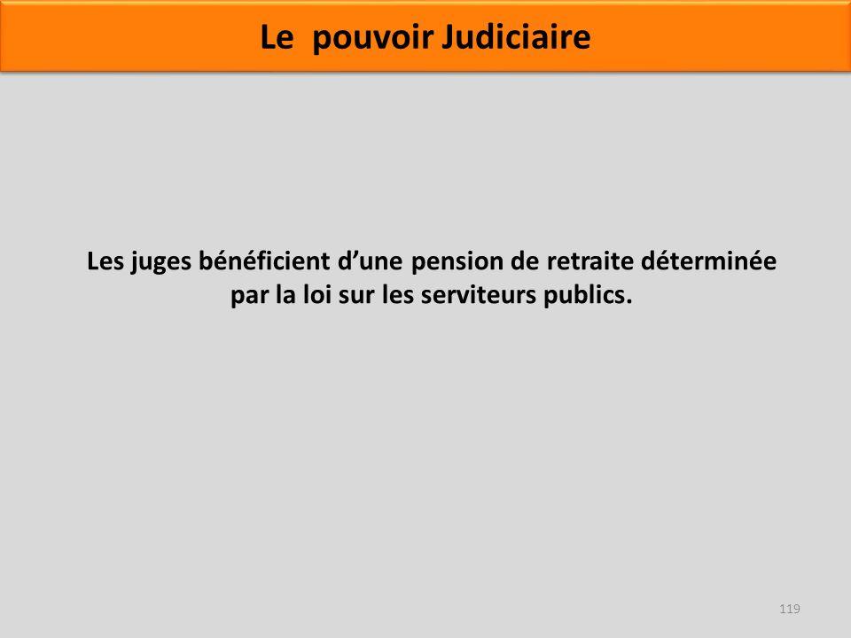 119 Les juges bénéficient dune pension de retraite déterminée par la loi sur les serviteurs publics. Le pouvoir Judiciaire