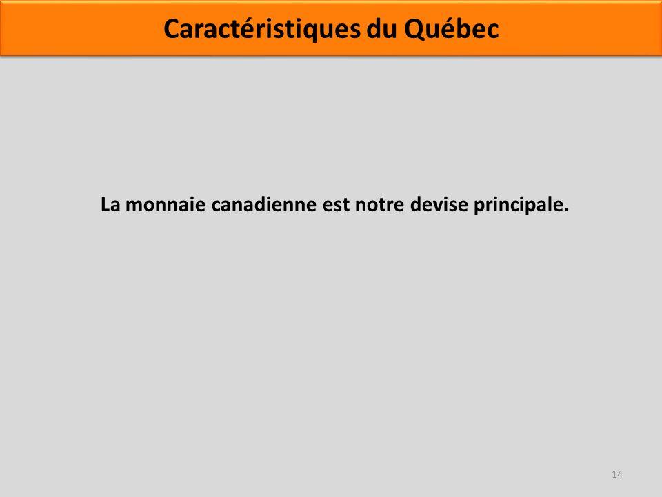 La monnaie canadienne est notre devise principale. 14 Caractéristiques du Québec